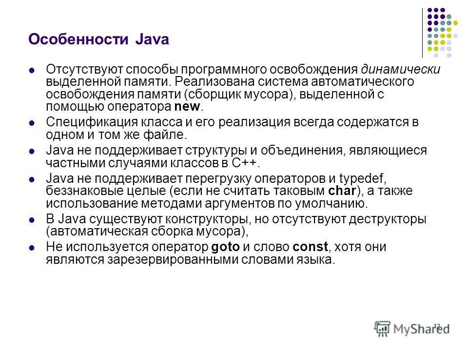 12 Особенности Java Отсутствуют способы программного освобождения динамически выделенной памяти. Реализована система автоматического освобождения памяти (сборщик мусора), выделенной с помощью оператора new. Спецификация класса и его реализация всегда