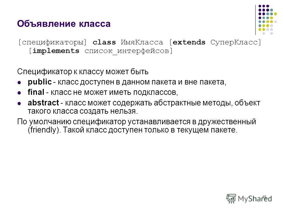 15 Объявление класса [спецификаторы] class ИмяКласса [extends СуперКласс] [implements список_интерфейсов] Спецификатор к классу может быть public - класс доступен в данном пакета и вне пакета, final - класс не может иметь подклассов, аbstract - класс