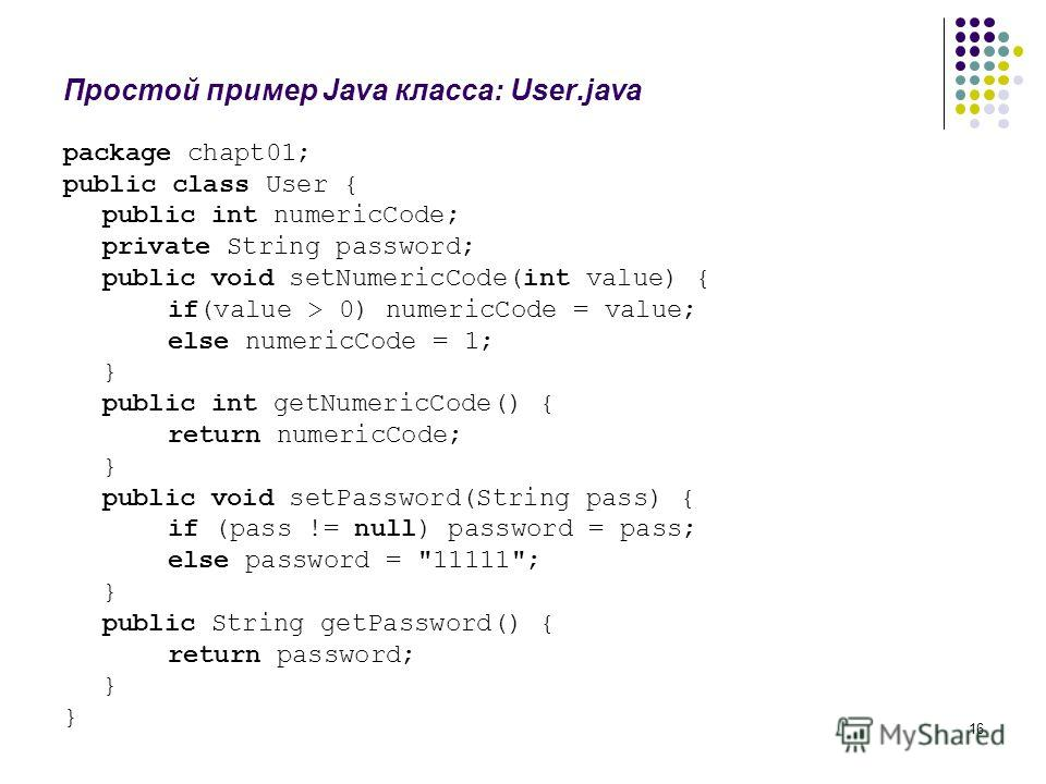 16 Простой пример Java класса: User.java package chapt01; public class User { public int numericCode; private String password; public void setNumericCode(int value) { if(value > 0) numericCode = value; else numericCode = 1; } public int getNumericCod