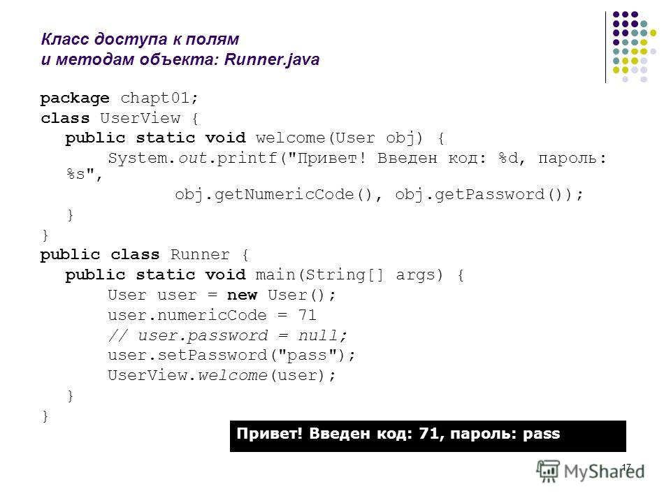 17 Класс доступа к полям и методам объекта: Runner.java package chapt01; class UserView { public static void welcome(User obj) { System.out.printf(