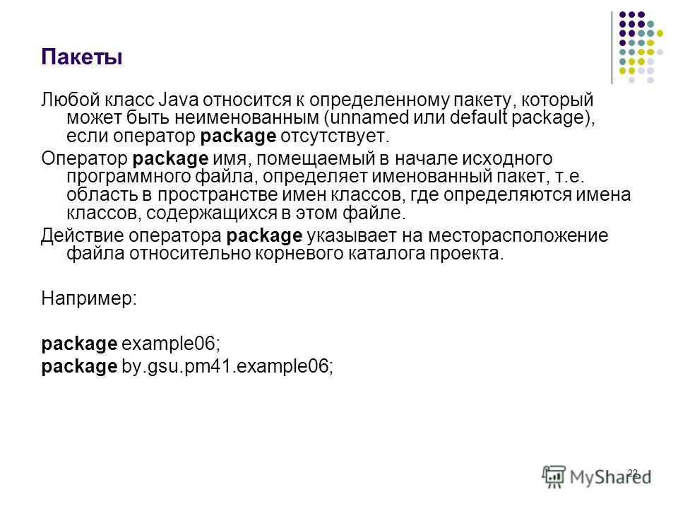 22 Пакеты Любой класс Java относится к определенному пакету, который может быть неименованным (unnamed или default package), если оператор package отсутствует. Оператор package имя, помещаемый в начале исходного программного файла, определяет именова