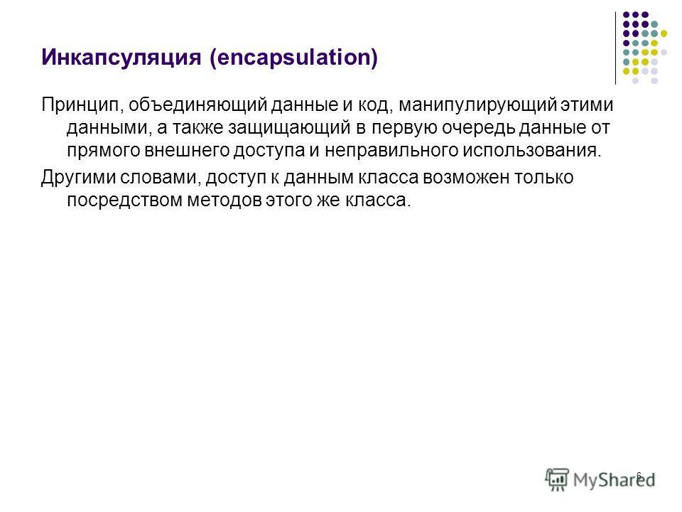 6 Инкапсуляция (encapsulation) Принцип, объединяющий данные и код, манипулирующий этими данными, а также защищающий в первую очередь данные от прямого внешнего доступа и неправильного использования. Другими словами, доступ к данным класса возможен то