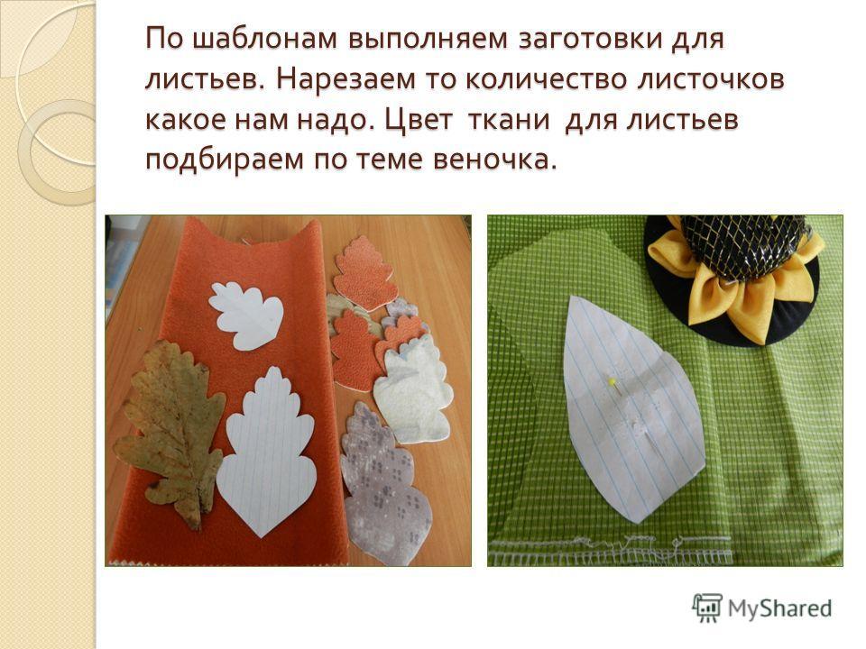 По шаблонам выполняем заготовки для листьев. Нарезаем то количество листочков какое нам надо. Цвет ткани для листьев подбираем по теме веночка.