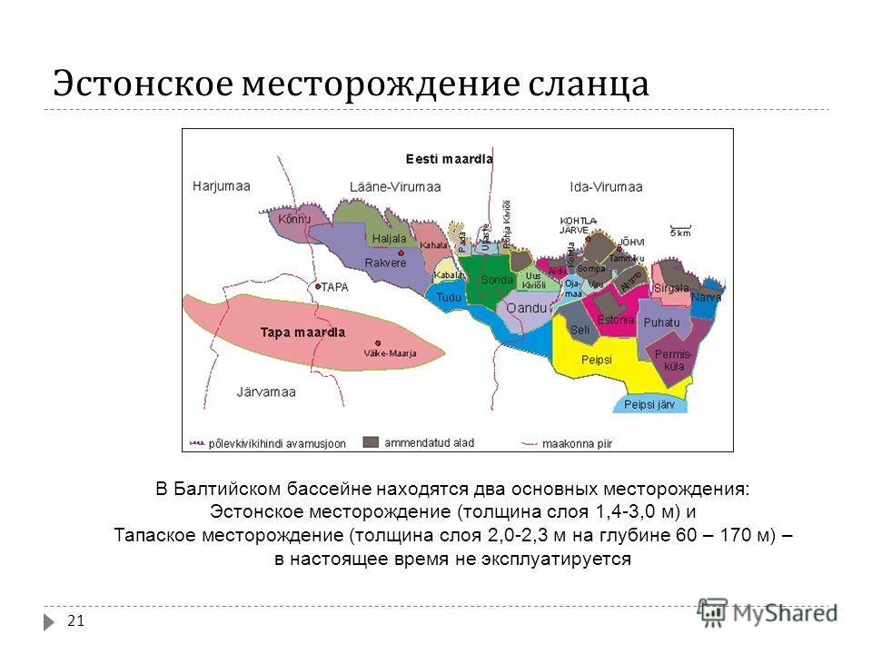 Эстонское месторождение сланца 21 В Балтийском бассейне находятся два основных месторождения: Эстонское месторождение (толщина слоя 1,4-3,0 м) и Тапаское месторождение (толщина слоя 2,0-2,3 м на глубине 60 – 170 м) – в настоящее время не эксплуатируе