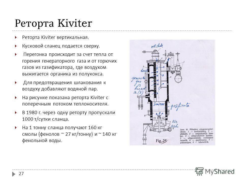 Реторта Kiviter Реторта Kiviter вертикальная. Кусковой сланец подается сверху. Перегонка происходит за счет тепла от горения генераторного газа и от горючих газов из газификатора, где воздухом выжигается органика из полукокса. Для предотвращения шлак