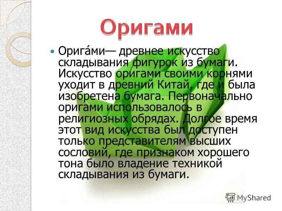 Оригами древнее искусство складывания фигурок из бумаги. Искусство оригами своими корнями уходит в древний Китай, где и была изобретена бумага. Первоначально оригами использовалось в религиозных обрядах. Долгое время этот вид искусства был доступен т