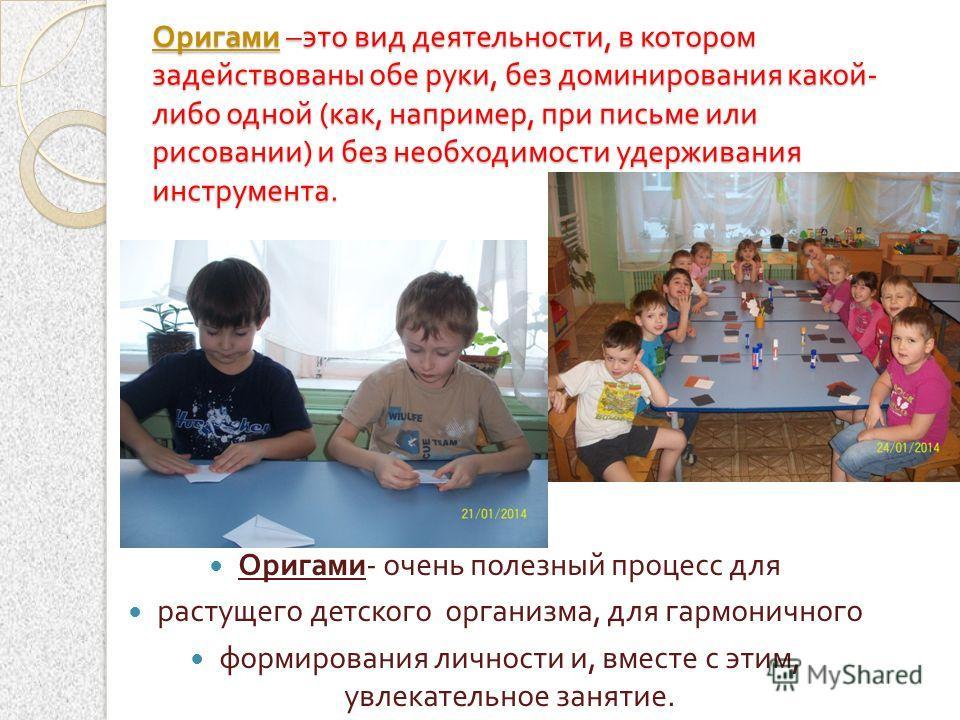 Оригами – это вид деятельности, в котором задействованы обе руки, без доминирования какой - либо одной ( как, например, при письме или рисовании ) и без необходимости удерживания инструмента. Оригами - очень полезный процесс для растущего детского ор