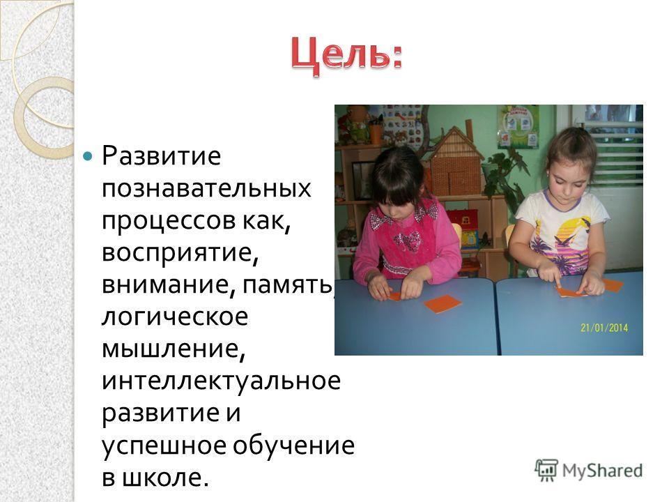 Развитие познавательных процессов как, восприятие, внимание, память, логическое мышление, интеллектуальное развитие и успешное обучение в школе.