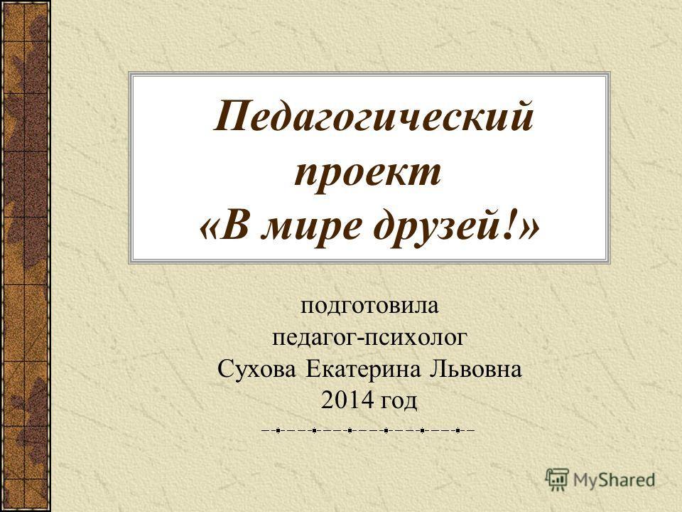 Педагогический проект «В мире друзей!» подготовила педагог-психолог Сухова Екатерина Львовна 2014 год