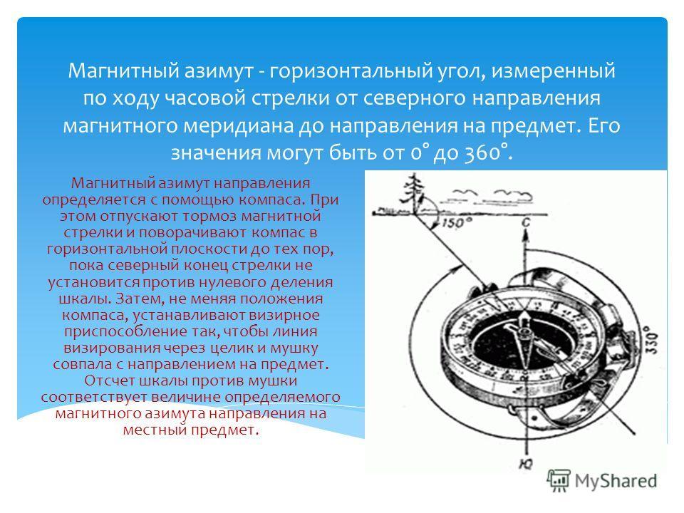 Магнитный азимут - горизонтальный угол, измеренный по ходу часовой стрелки от северного направления магнитного меридиана до направления на предмет. Его значения могут быть от 0° до 360°. Магнитный азимут направления определяется с помощью компаса. Пр