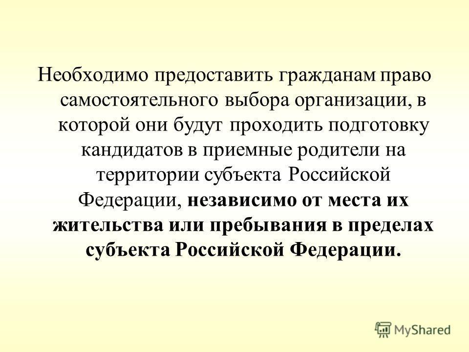 Необходимо предоставить гражданам право самостоятельного выбора организации, в которой они будут проходить подготовку кандидатов в приемные родители на территории субъекта Российской Федерации, независимо от места их жительства или пребывания в преде