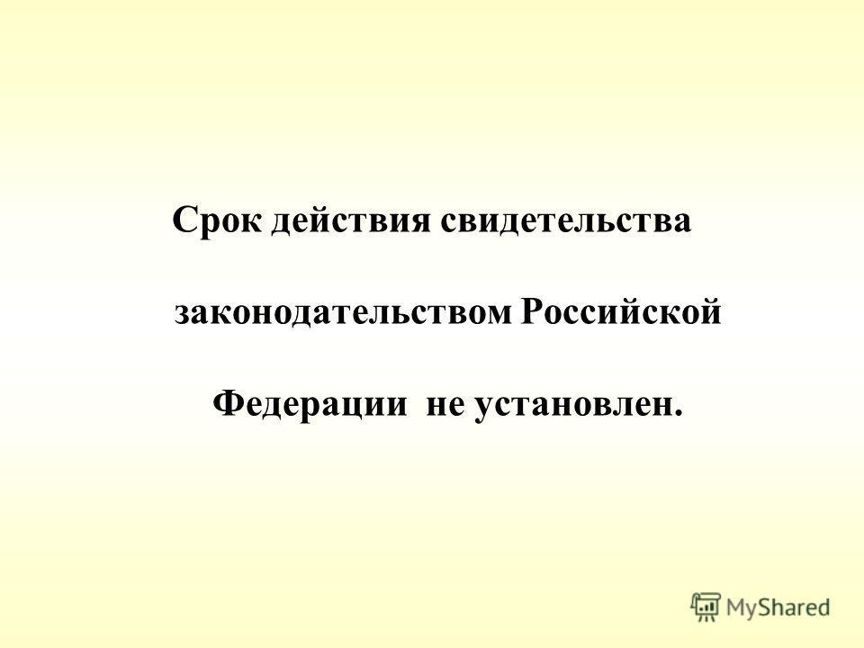 Срок действия свидетельства законодательством Российской Федерации не установлен.