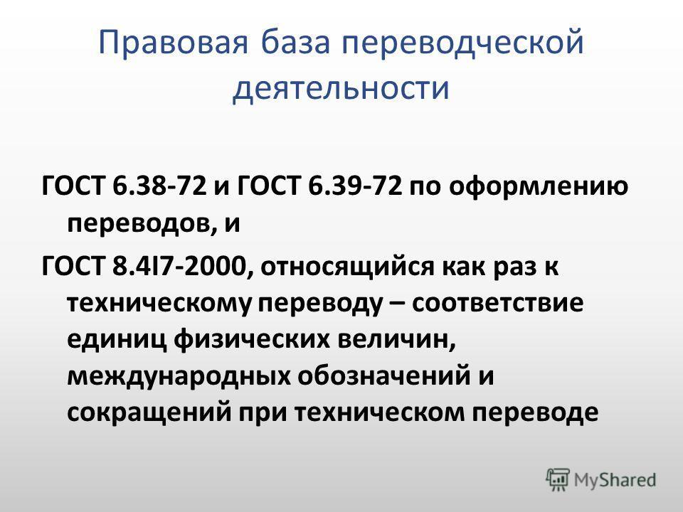 Правовая база переводческой деятельности ГОСТ 6.38-72 и ГОСТ 6.39-72 по оформлению переводов, и ГОСТ 8.4I7-2000, относящийся как раз к техническому переводу – соответствие единиц физических величин, международных обозначений и сокращений при техничес