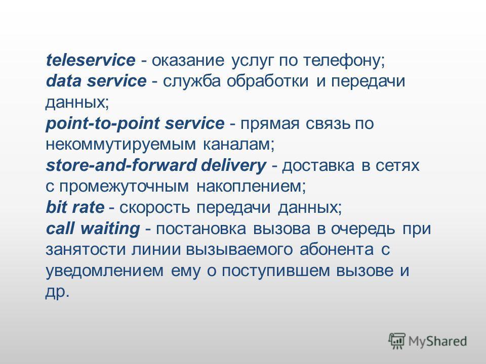 teleservice - оказание услуг по телефону; data service - служба обработки и передачи данных; point-to-point service - прямая связь по некоммутируемым каналам; store-and-forward delivery - доставка в сетях с промежуточным накоплением; bit rate - скоро