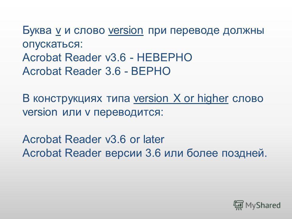 Буква v и слово version при переводе должны опускаться: Acrobat Reader v3.6 - НЕВЕРНО Acrobat Reader 3.6 - ВЕРНО В конструкциях типа version X or higher слово version или v переводится: Acrobat Reader v3.6 or later Acrobat Reader версии 3.6 или более