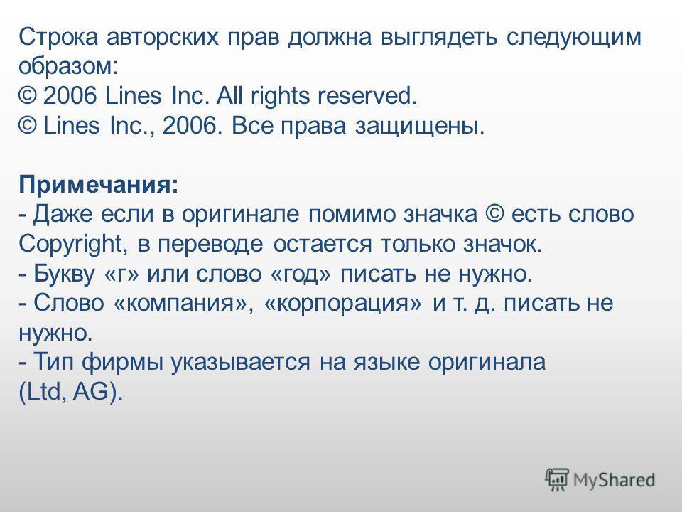 Строка авторских прав должна выглядеть следующим образом: © 2006 Lines Inc. All rights reserved. © Lines Inc., 2006. Все права защищены. Примечания: - Даже если в оригинале помимо значка © есть слово Copyright, в переводе остается только значок. - Бу