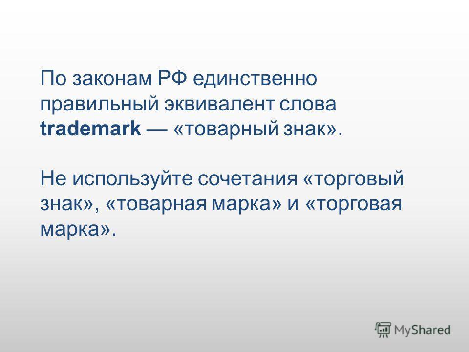 По законам РФ единственно правильный эквивалент слова trademark «товарный знак». Не используйте сочетания «торговый знак», «товарная марка» и «торговая марка».