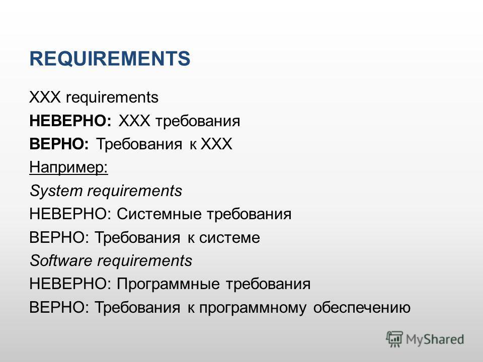 REQUIREMENTS XXX requirements НЕВЕРНО: XXX требования ВЕРНО: Требования к XXX Например: System requirements НЕВЕРНО: Системные требования ВЕРНО: Требования к системе Software requirements НЕВЕРНО: Программные требования ВЕРНО: Требования к программно