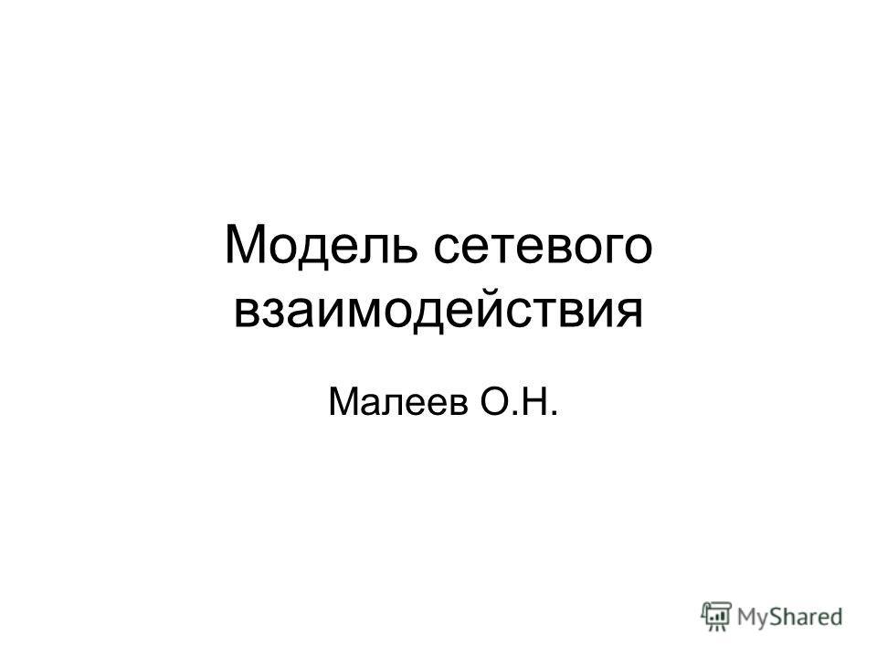 Модель сетевого взаимодействия Малеев О.Н.