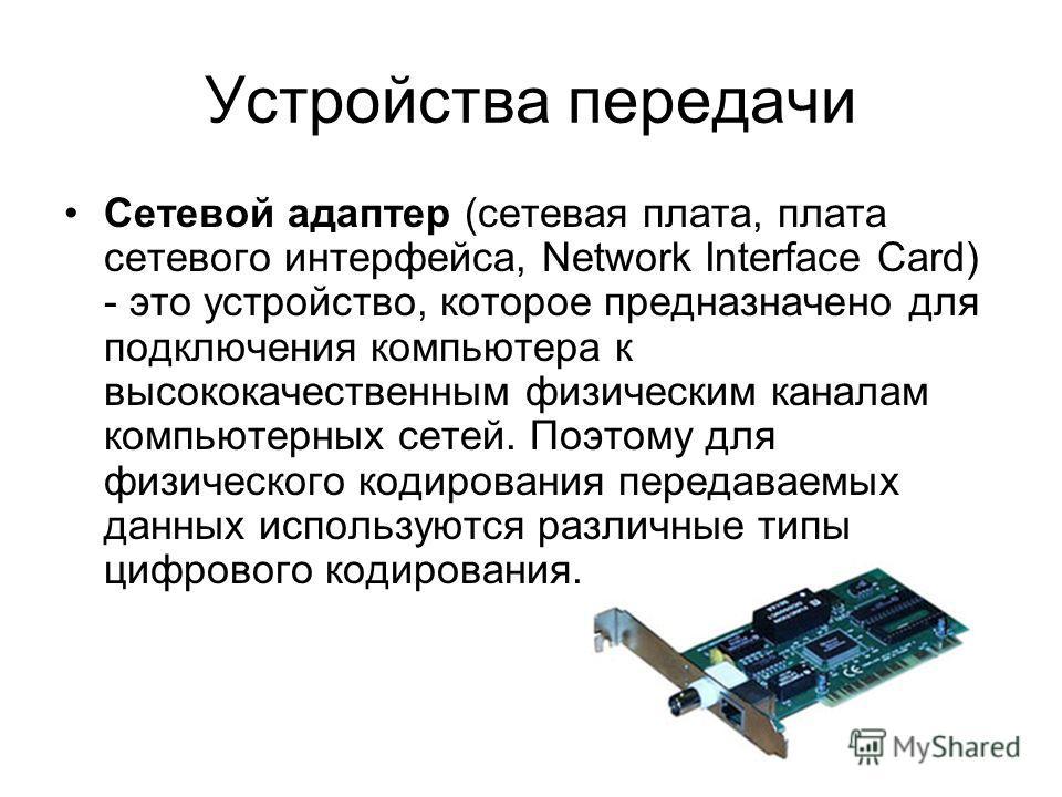 Устройства передачи Сетевой адаптер (сетевая плата, плата сетевого интерфейса, Network Interface Card) - это устройство, которое предназначено для подключения компьютера к высококачественным физическим каналам компьютерных сетей. Поэтому для физическ