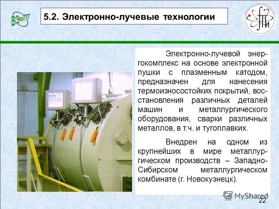 5.2. Электронно-лучевые технологии Электронно-лучевой энер- гокомплекс на основе электронной пушки с плазменным катодом, предназначен для нанесения термоизносостойких покрытий, вос- становления различных деталей машин и металлургического оборудования
