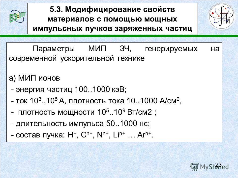 5.3. Модифицирование свойств материалов с помощью мощных импульсных пучков заряженных частиц Параметры МИП ЗЧ, генерируемых на современной ускорительной технике а) МИП ионов - энергия частиц 100..1000 кэВ; - ток 10 3..10 5 А, плотность тока 10..1000