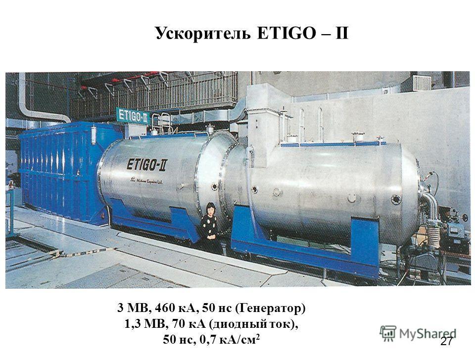 Ускоритель ETIGO – II 3 МВ, 460 кА, 50 нс (Генератор) 1,3 МВ, 70 кА (диодный ток), 50 нс, 0,7 кА/см 2 27