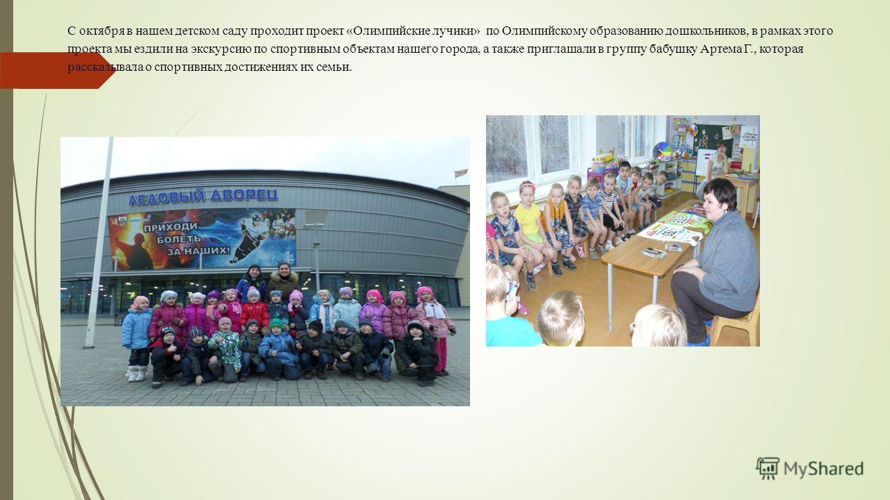 С октября в нашем детском саду проходит проект «Олимпийские лучики» по Олимпийскому образованию дошкольников, в рамках этого проекта мы ездили на экскурсию по спортивным объектам нашего города, а также приглашали в группу бабушку Артема Г., которая р