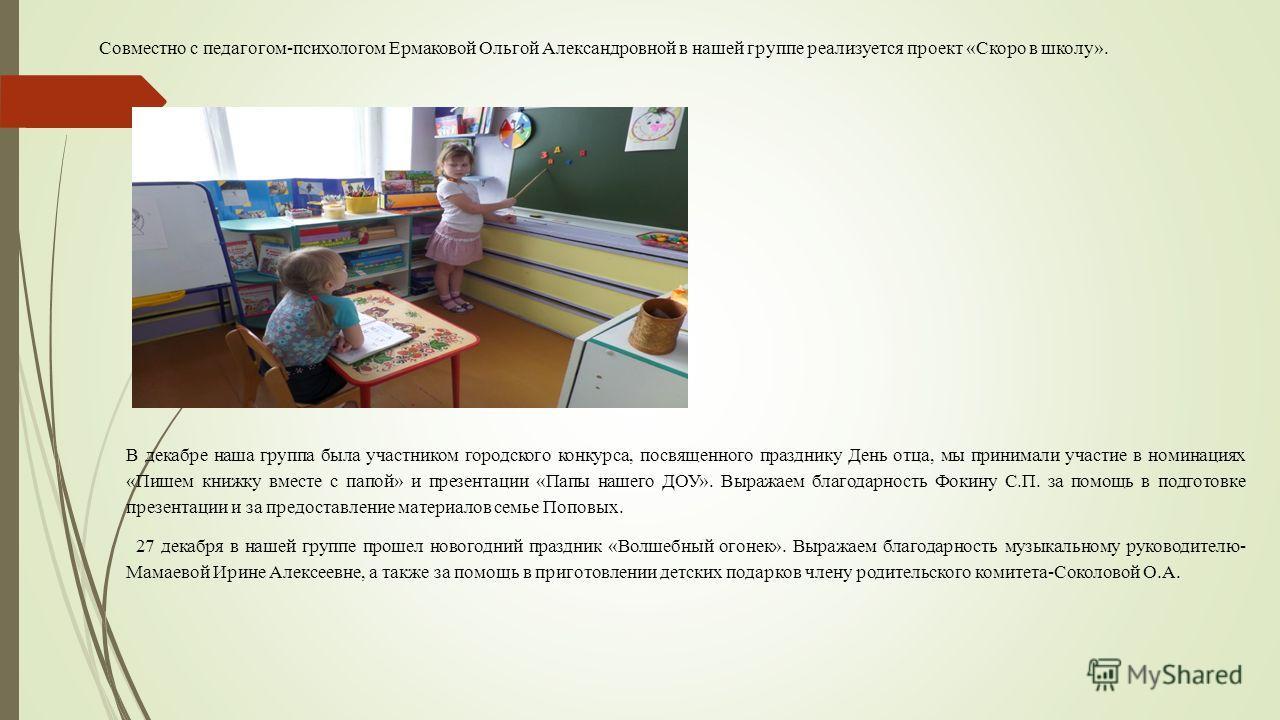 Совместно с педагогом-психологом Ермаковой Ольгой Александровной в нашей группе реализуется проект «Скоро в школу». В декабре наша группа была участником городского конкурса, посвященного празднику День отца, мы принимали участие в номинациях «Пишем