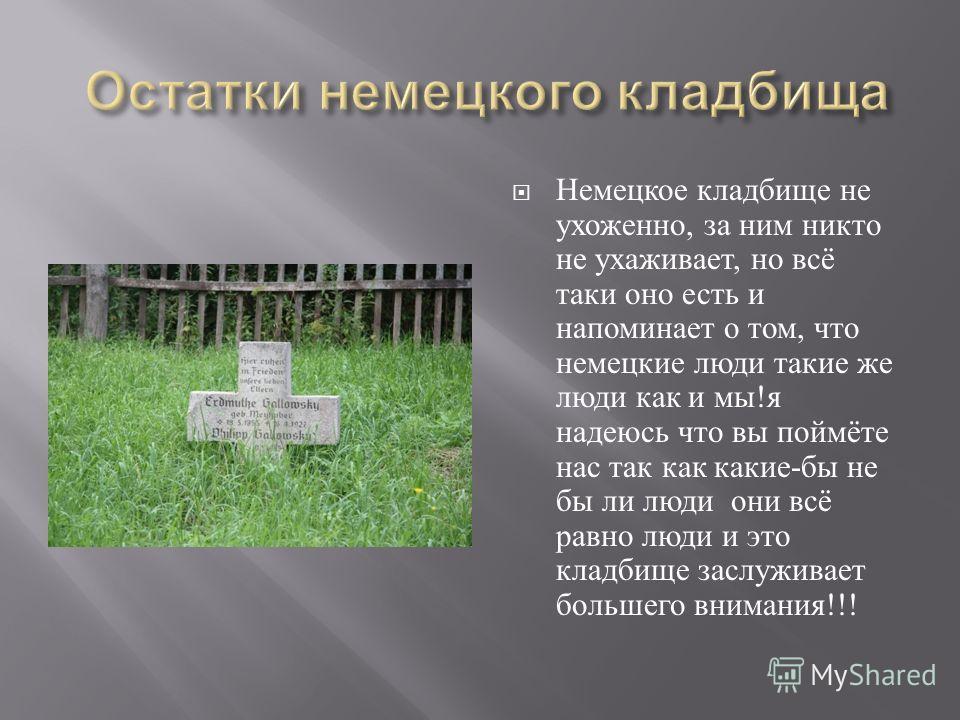 Немецкое кладбище не ухоженно, за ним никто не ухаживает, но всё таки оно есть и напоминает о том, что немецкие люди такие же люди как и мы ! я надеюсь что вы поймёте нас так как какие - бы не бы ли люди они всё равно люди и это кладбище заслуживает