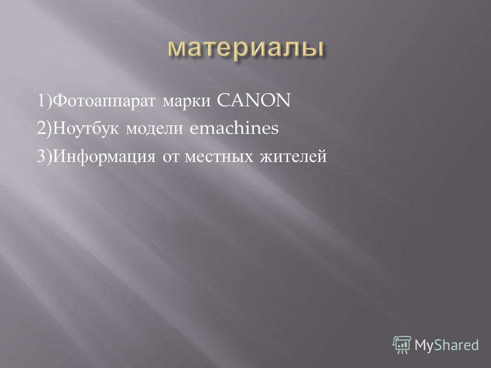 1) Фотоаппарат марки CANON 2) Ноутбук модели emachines 3) Информация от местных жителей