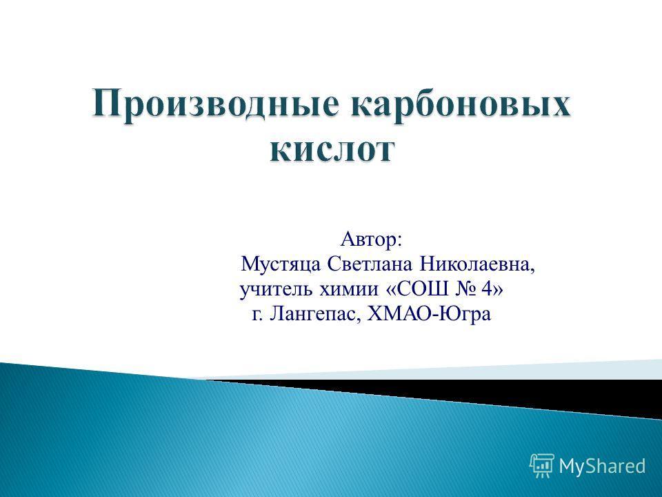 Автор: Мустяца Светлана Николаевна, учитель химии «СОШ 4» г. Лангепас, ХМАО-Югра