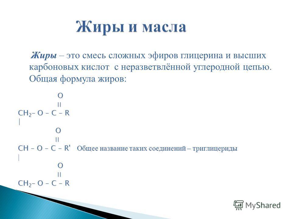 Жиры – это смесь сложных эфиров глицерина и высших карбоновых кислот с неразветвлённой углеродной цепью. Общая формула жиров: O ׀׀ ׀׀ CH 2 – O – C – R | O ׀׀ | O ׀׀ CH – O – C – R' Общее название таких соединений – триглицериды | O ׀׀ CH 2 – O – C –
