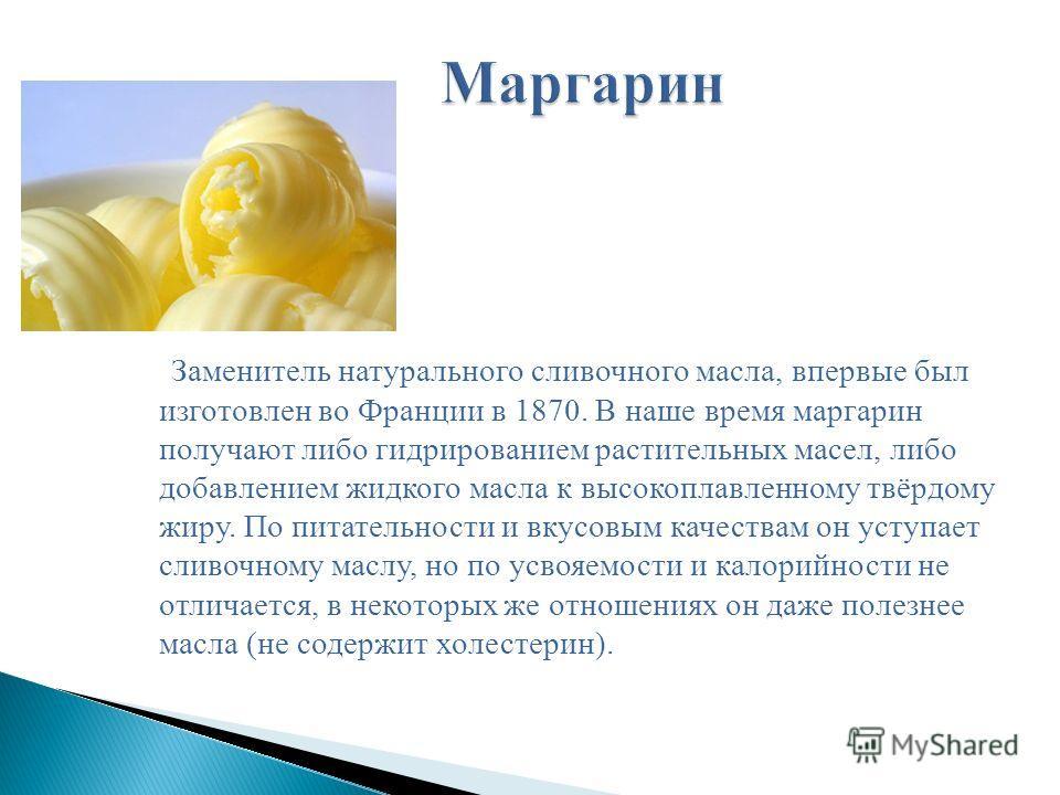 Заменитель натурального сливочного масла, впервые был изготовлен во Франции в 1870. В наше время маргарин получают либо гидрированием растительных масел, либо добавлением жидкого масла к высокоплавленному твёрдому жиру. По питательности и вкусовым ка
