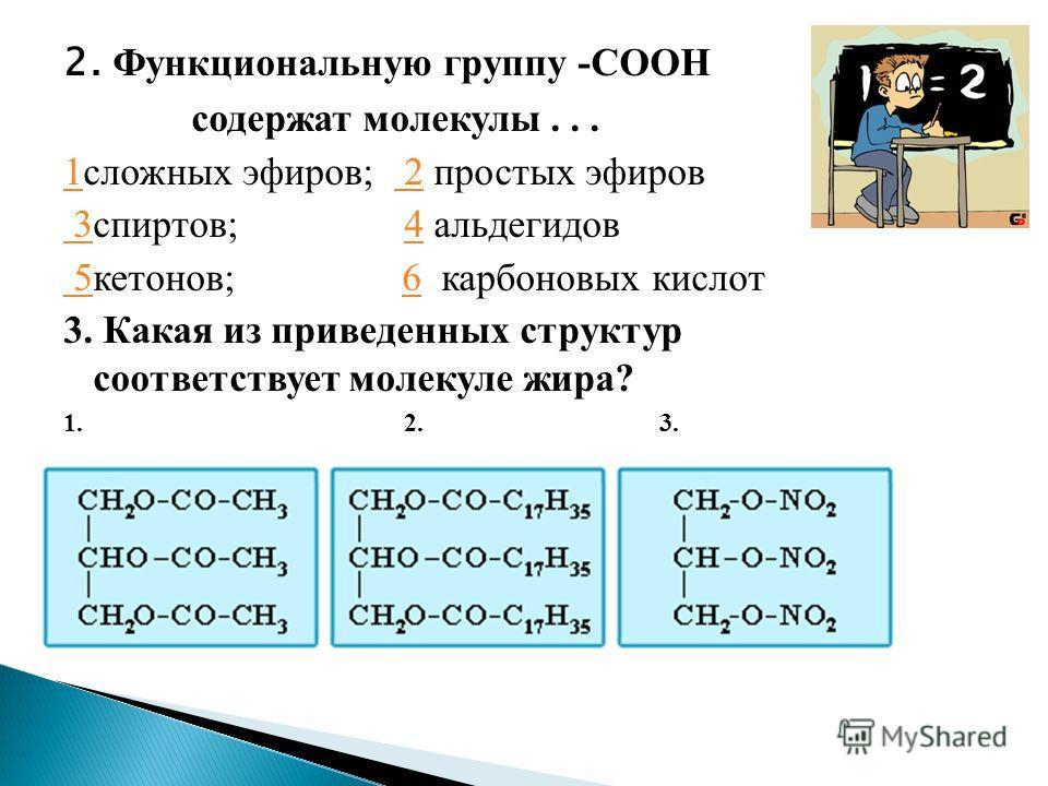 2. Функциональную группу -СООН содержат молекулы... 11сложных эфиров; 2 простых эфиров 2 3 3спиртов; 4 альдегидов4 5 5кетонов; 6 карбоновых кислот6 3. Какая из приведенных структур соответствует молекуле жира? 1. 2. 3.