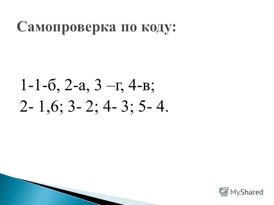 1-1-б, 2-а, 3 –г, 4-в; 2- 1,6; 3- 2; 4- 3; 5- 4.