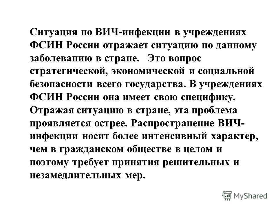 Ситуация по ВИЧ-инфекции в учреждениях ФСИН России отражает ситуацию по данному заболеванию в стране. Это вопрос стратегической, экономической и социальной безопасности всего государства. В учреждениях ФСИН России она имеет свою специфику. Отражая си