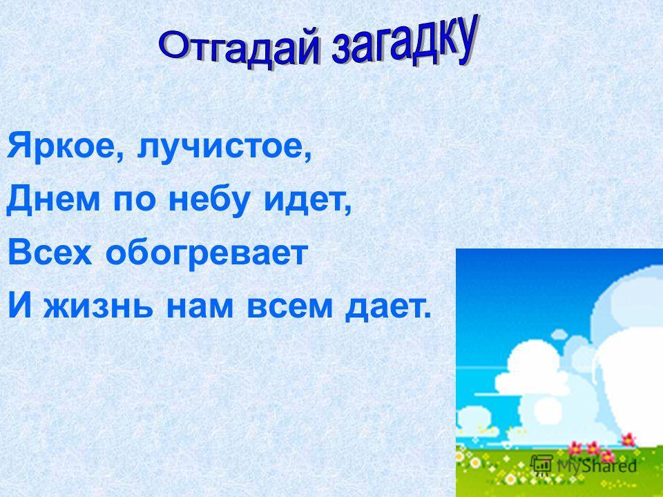 Яркое, лучистое, Днем по небу идет, Всех обогревает И жизнь нам всем дает.