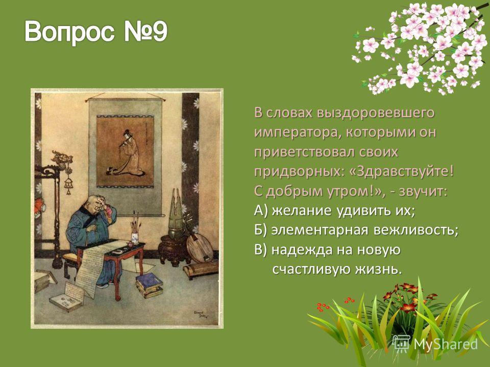 В словах выздоровевшего императора, которыми он приветствовал своих придворных: «Здравствуйте! С добрым утром!», - звучит: А) желание удивить их; Б) элементарная вежливость; В) надежда на новую счастливую жизнь. счастливую жизнь.