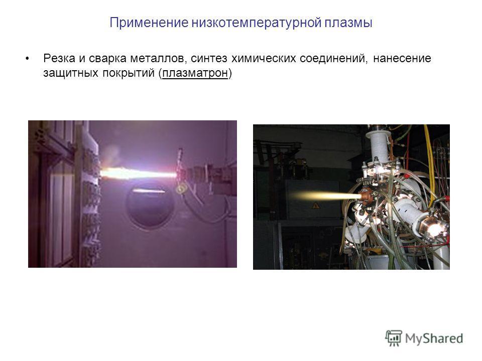 Применение низкотемпературной плазмы Резка и сварка металлов, синтез химических соединений, нанесение защитных покрытий (плазматрон)