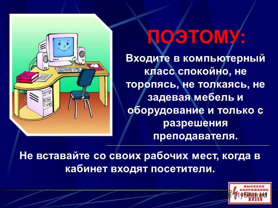 Входите в компьютерный класс спокойно, не торопясь, не толкаясь, не задевая мебель и оборудование и только с разрешения преподавателя. ПОЭТОМУ: Не вставайте со своих рабочих мест, когда в кабинет входят посетители.