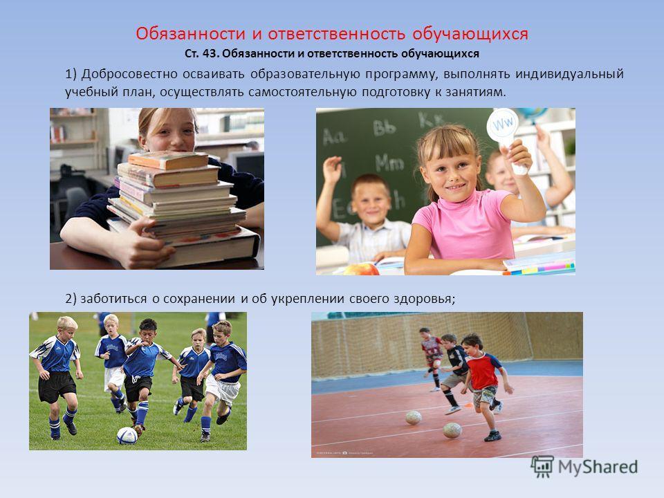 Обязанности и ответственность обучающихся Ст. 43. Обязанности и ответственность обучающихся 1) Добросовестно осваивать образовательную программу, выполнять индивидуальный учебный план, осуществлять самостоятельную подготовку к занятиям. 2) заботиться