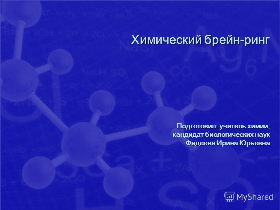 Химический брейн-ринг Подготовил: учитель химии, кандидат биологических наук Фадеева Ирина Юрьевна