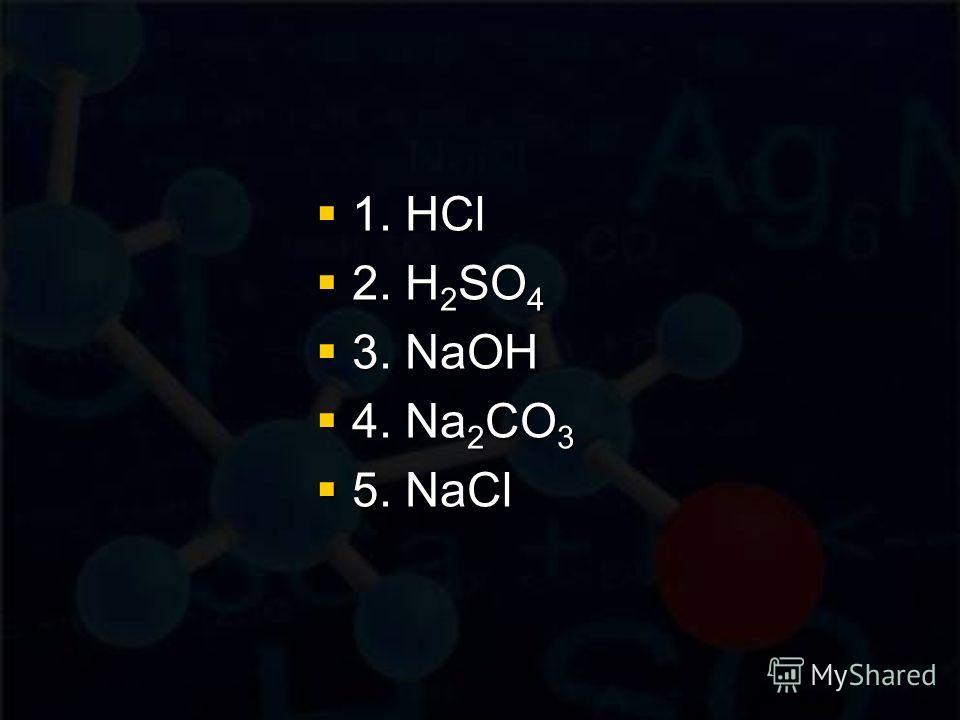 1. HCl 1. HCl 2. H 2 SO 4 2. H 2 SO 4 3. NaOH 3. NaOH 4. Na 2 CO 3 4. Na 2 CO 3 5. NaCl 5. NaCl