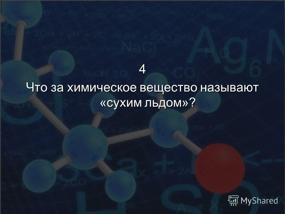 4 Что за химическое вещество называют «сухим льдом»?