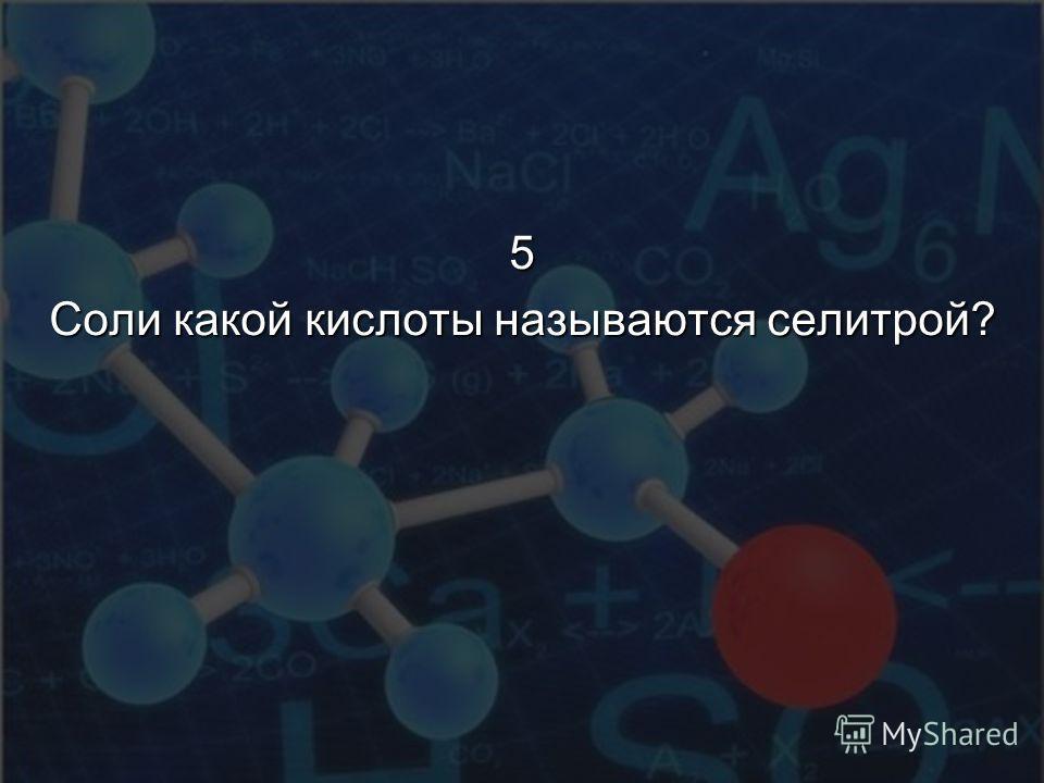 5 Соли какой кислоты называются селитрой?