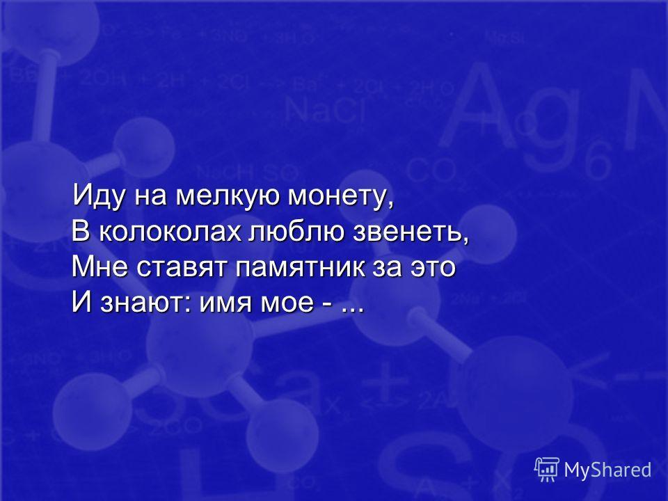 Иду на мелкую монету, В колоколах люблю звенеть, Мне ставят памятник за это И знают: имя мое -...
