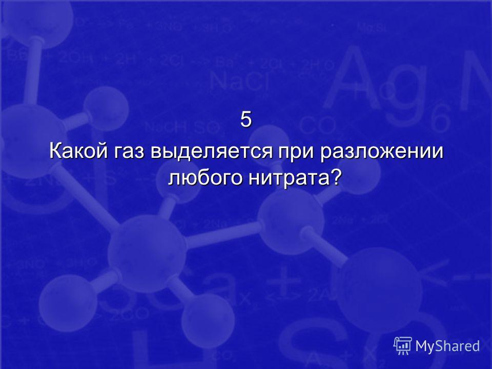 5 Какой газ выделяется при разложении любого нитрата?