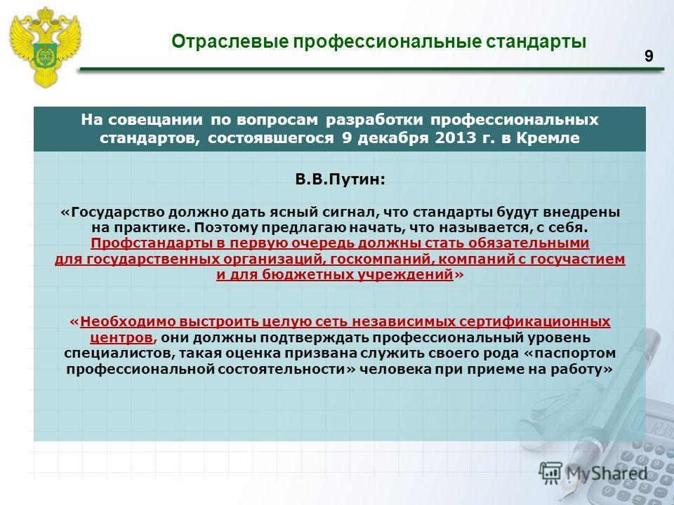 Отраслевые профессиональные стандарты 9 На совещании по вопросам разработки профессиональных стандартов, состоявшегося 9 декабря 2013 г. в Кремле В.В.Путин: «Государство должно дать ясный сигнал, что стандарты будут внедрены на практике. Поэтому пред