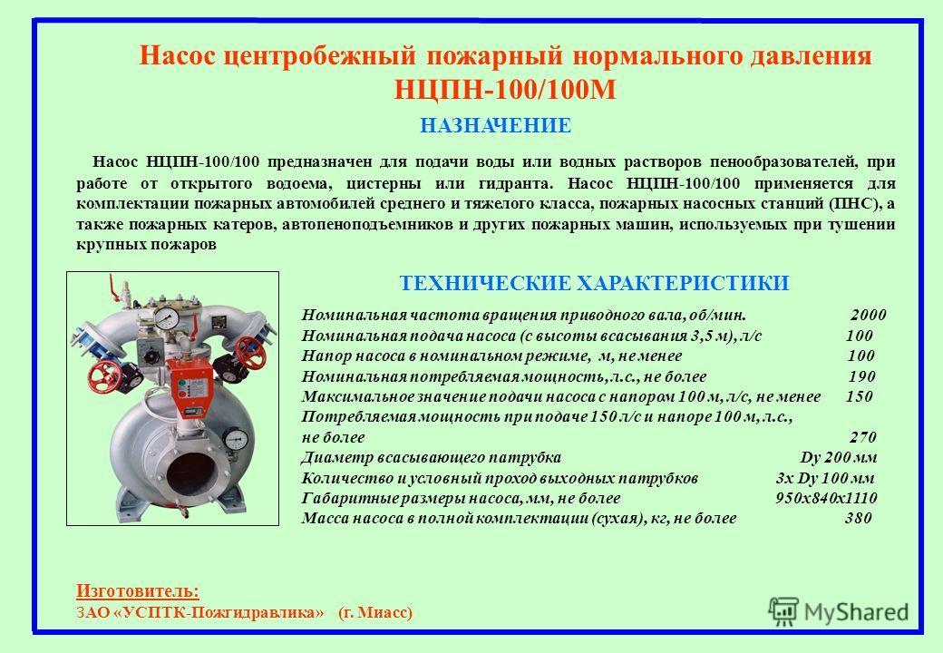 НАЗНАЧЕНИЕ Насос центробежный пожарный нормального давления НЦПН-100/100М Насос НЦПН-100/100 предназначен для подачи воды или водных растворов пенообразователей, при работе от открытого водоема, цистерны или гидранта. Насос НЦПН-100/100 применяется д